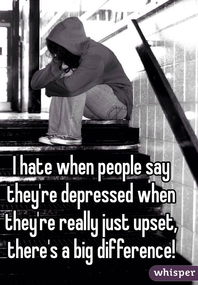 I hate when people say they're depressed when they're really just upset, there's a big difference!