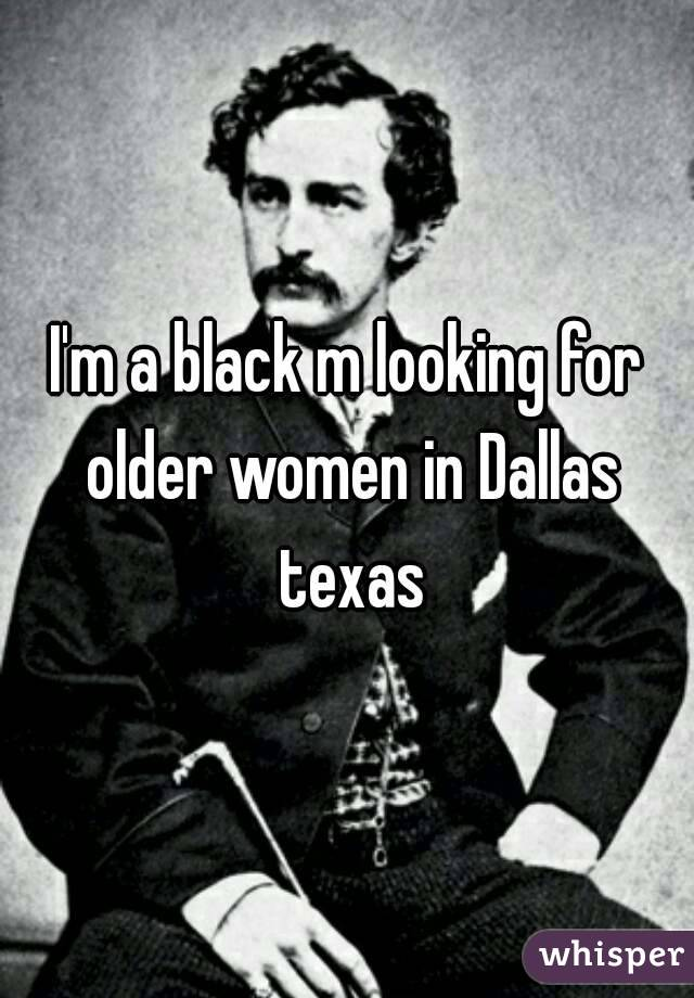 I'm a black m looking for older women in Dallas texas