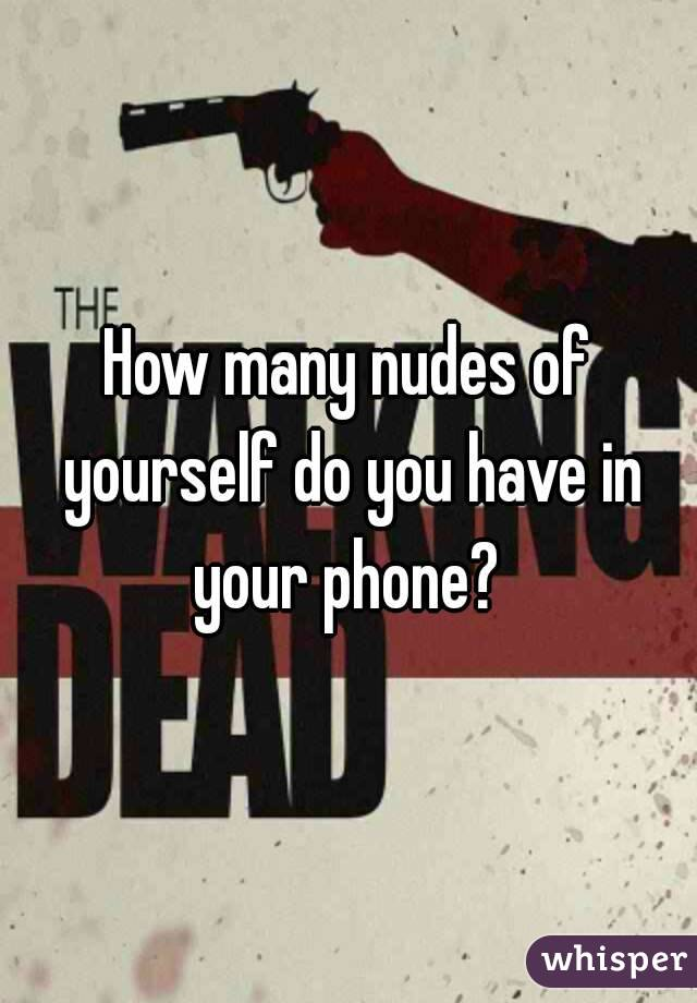 How many nudes of yourself do you have in your phone?