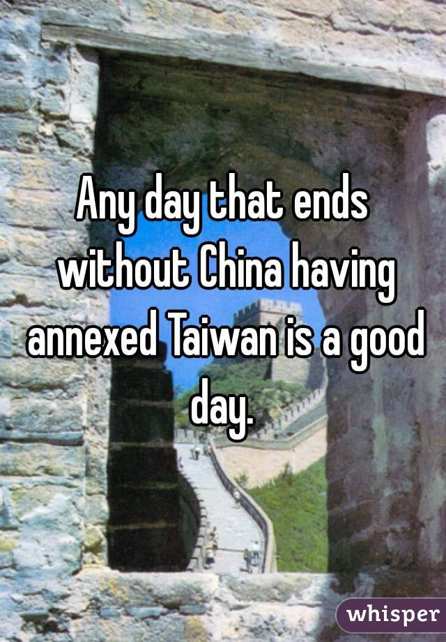Any day that ends without China having annexed Taiwan is a good day.