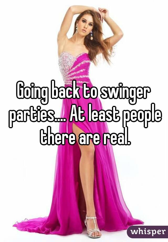 Going back to swinger parties.... At least people there are real.