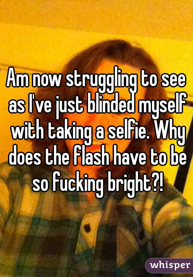 Am now struggling to see as I've just blinded myself with taking a selfie. Why does the flash have to be so fucking bright?!