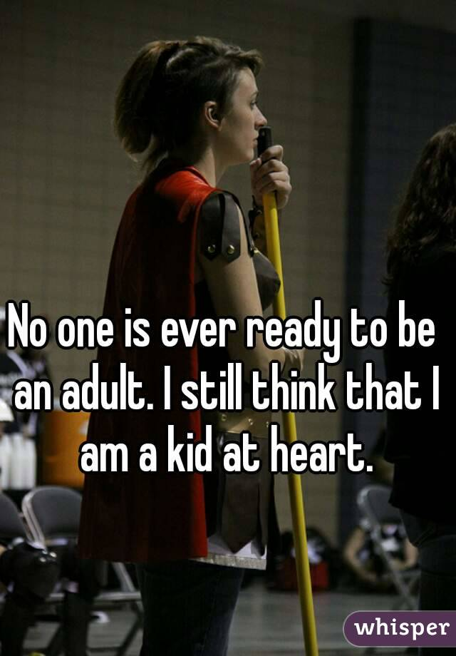No one is ever ready to be an adult. I still think that I am a kid at heart.