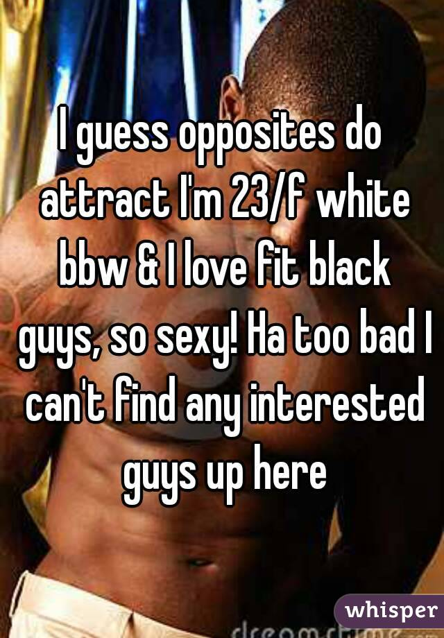 I guess opposites do attract I'm 23/f white bbw & I love fit black guys, so sexy! Ha too bad I can't find any interested guys up here