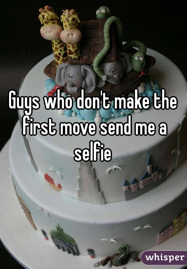 Guys who don't make the first move send me a selfie
