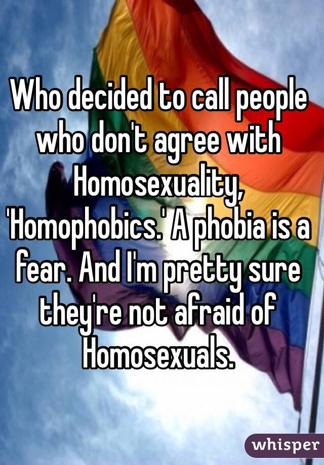 Who decided to call people who don't agree with Homosexuality, 'Homophobics.' A phobia is a fear. And I'm pretty sure they're not afraid of Homosexuals.