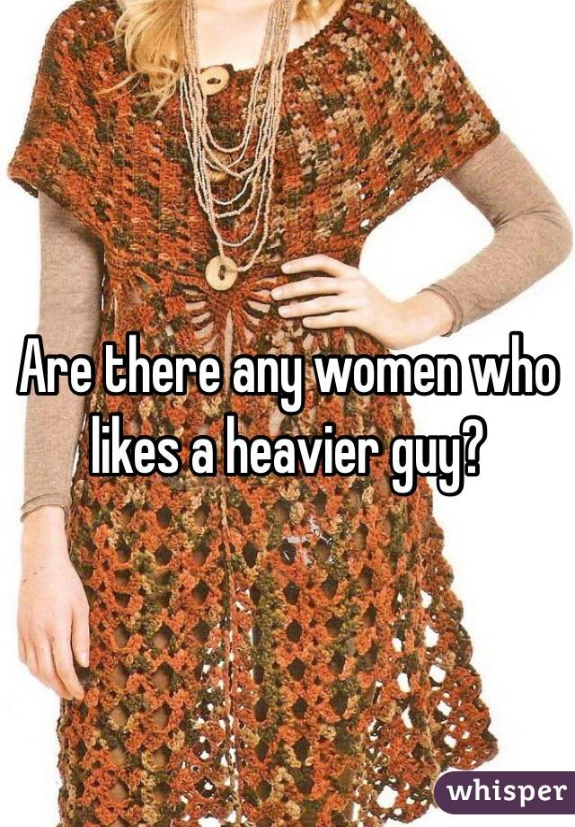Are there any women who likes a heavier guy?