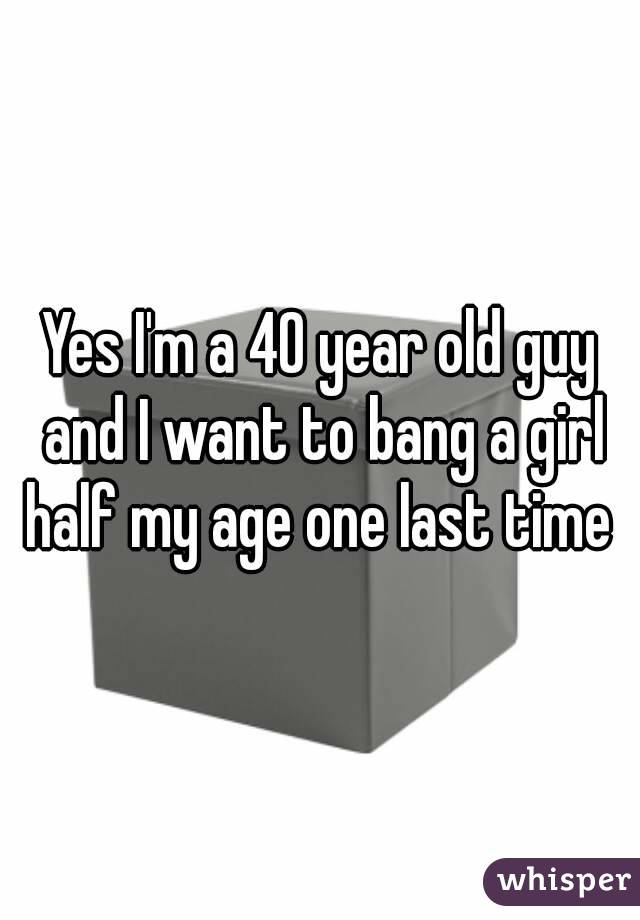 Yes I'm a 40 year old guy and I want to bang a girl half my age one last time