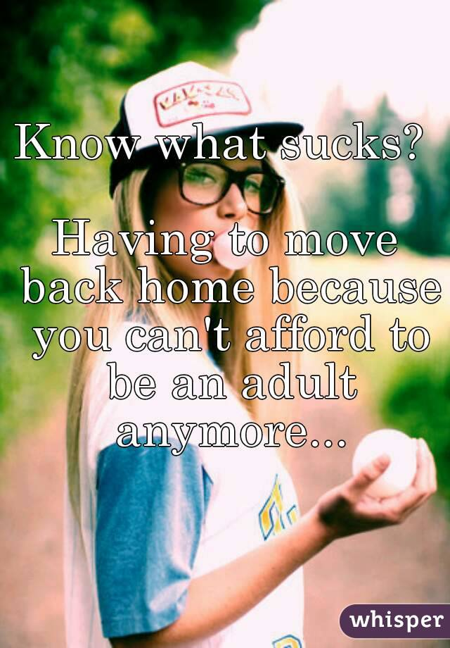 Know what sucks?   Having to move back home because you can't afford to be an adult anymore...