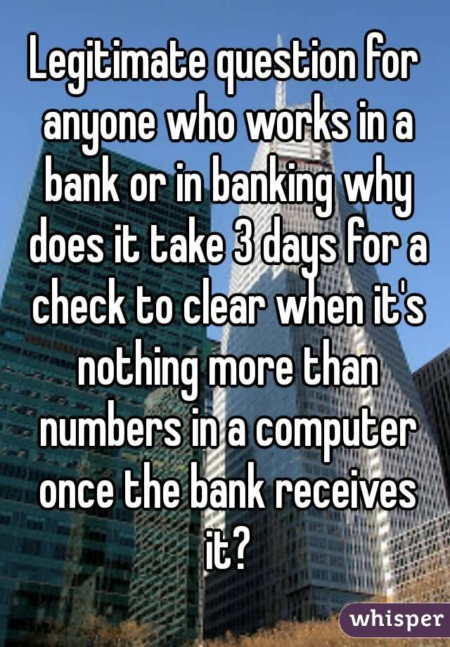Legitimate question for anyone who works in a bank or in banking why does it take 3 days for a check to clear when it's nothing more than numbers in a computer once the bank receives it?