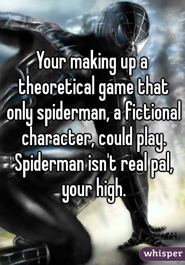 Your making up a theoretical game that only spiderman, a fictional character, could play. Spiderman isn't real pal, your high.