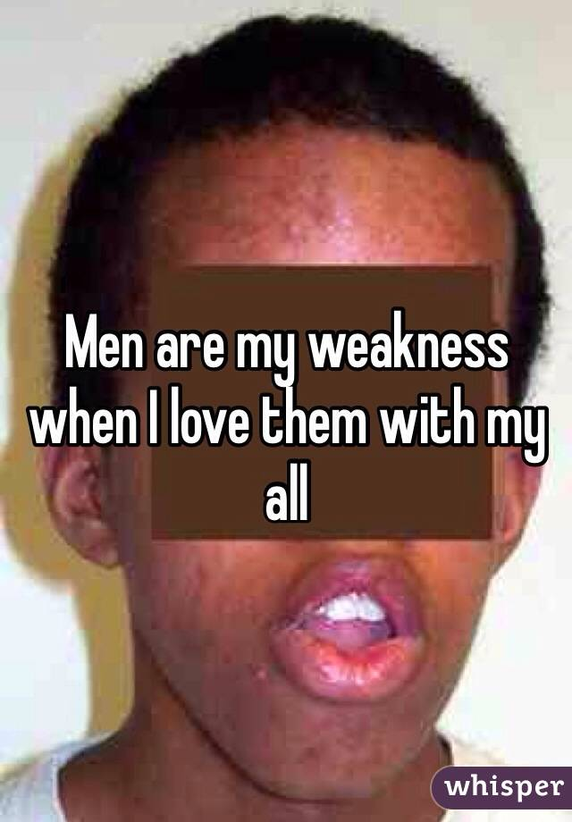 Men are my weakness when I love them with my all