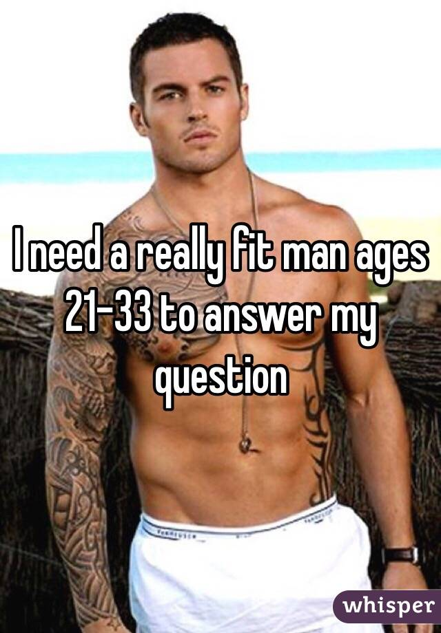 I need a really fit man ages 21-33 to answer my question