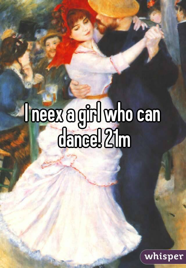 I neex a girl who can dance! 21m
