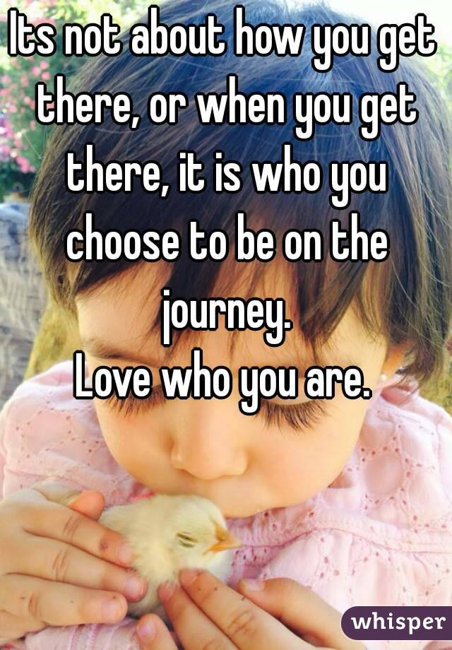 Its not about how you get there, or when you get there, it is who you choose to be on the journey. Love who you are.