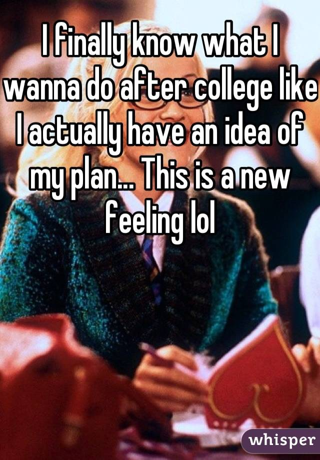 I finally know what I wanna do after college like I actually have an idea of my plan... This is a new feeling lol