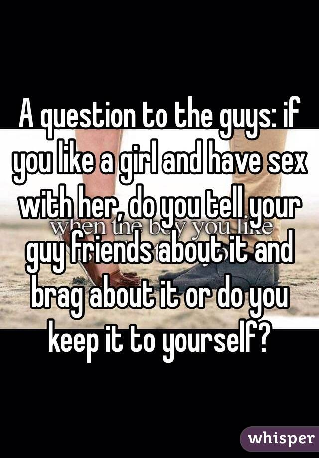 A question to the guys: if you like a girl and have sex with her, do you tell your guy friends about it and brag about it or do you keep it to yourself?