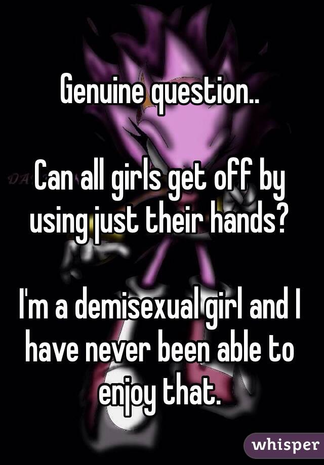 Genuine question..  Can all girls get off by using just their hands?  I'm a demisexual girl and I have never been able to enjoy that.