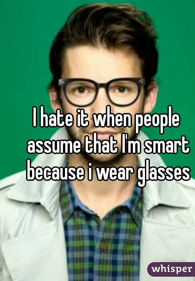 I hate it when people assume that I'm smart because i wear glasses