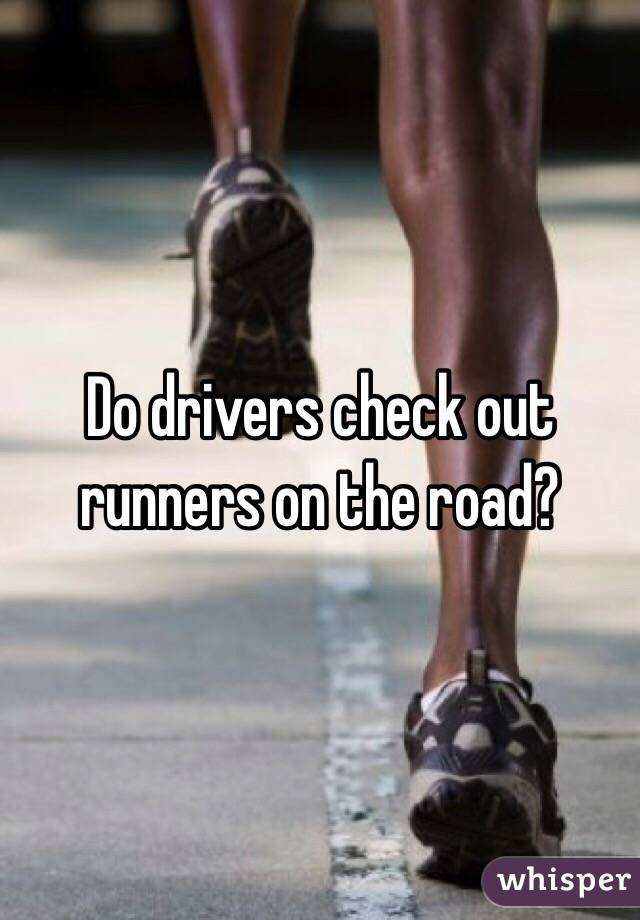 Do drivers check out runners on the road?
