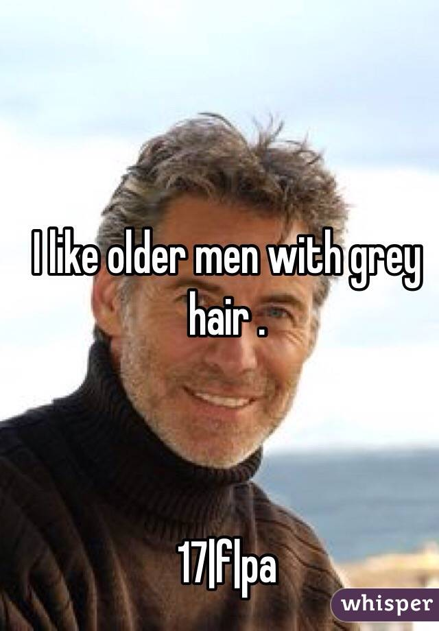I like older men with grey hair .    17|f|pa