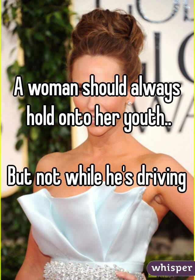 A woman should always hold onto her youth..  But not while he's driving