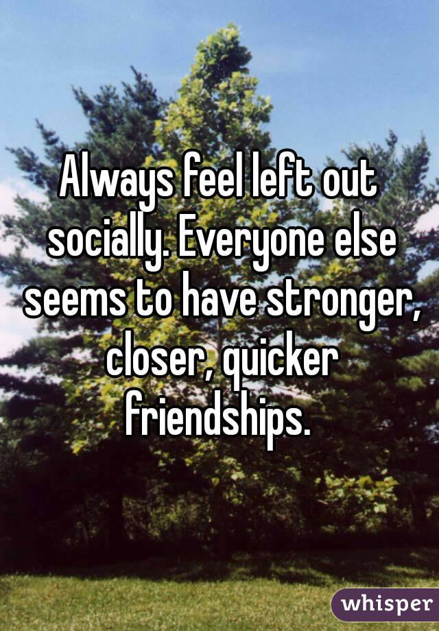Always feel left out socially. Everyone else seems to have stronger, closer, quicker friendships.