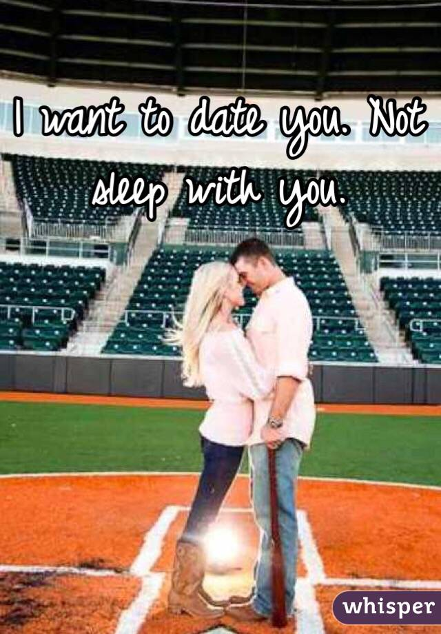 I want to date you. Not sleep with you.
