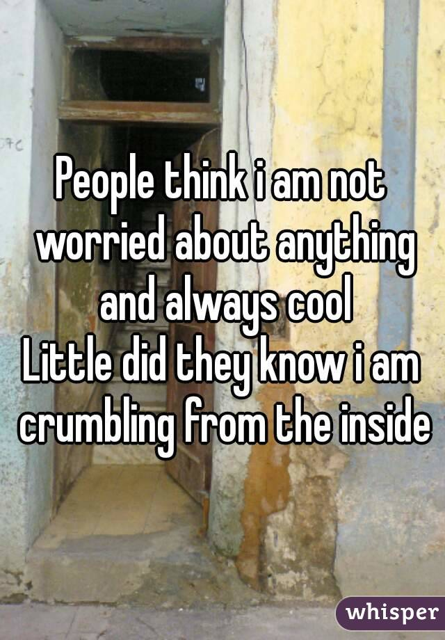 People think i am not worried about anything and always cool Little did they know i am crumbling from the inside