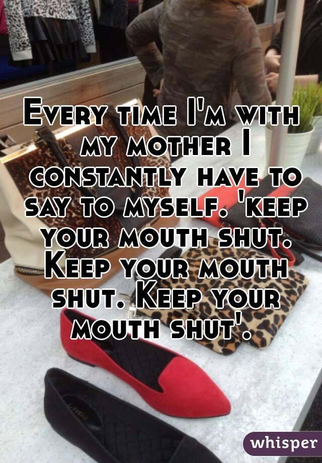 Every time I'm with my mother I constantly have to say to myself. 'keep your mouth shut. Keep your mouth shut. Keep your mouth shut'.