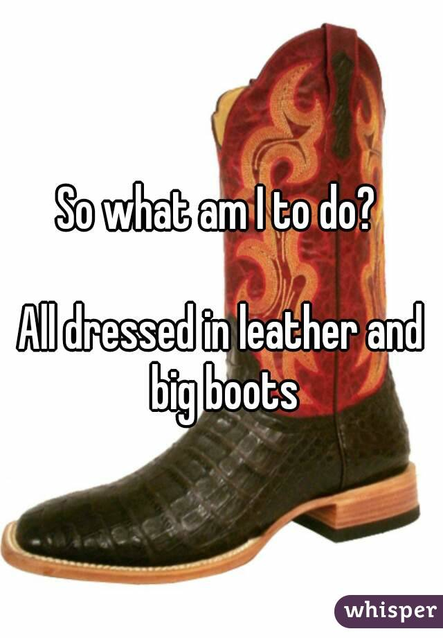 So what am I to do?   All dressed in leather and big boots
