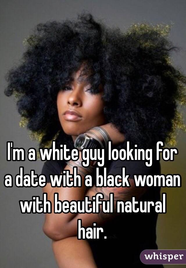 I'm a white guy looking for a date with a black woman with beautiful natural hair.