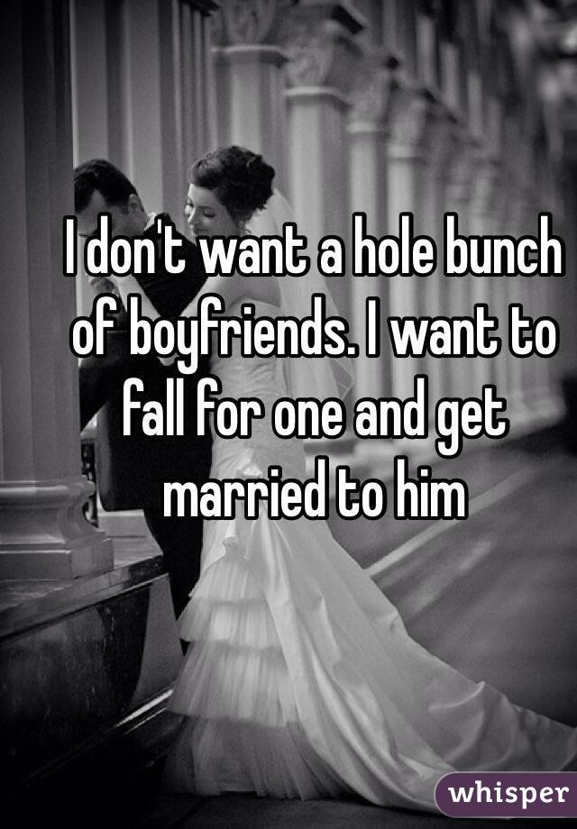 I don't want a hole bunch of boyfriends. I want to fall for one and get married to him