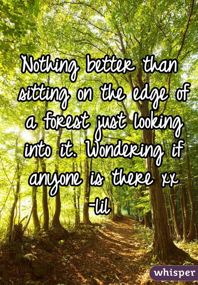 Nothing better than sitting on the edge of a forest just looking into it. Wondering if anyone is there xx -lil