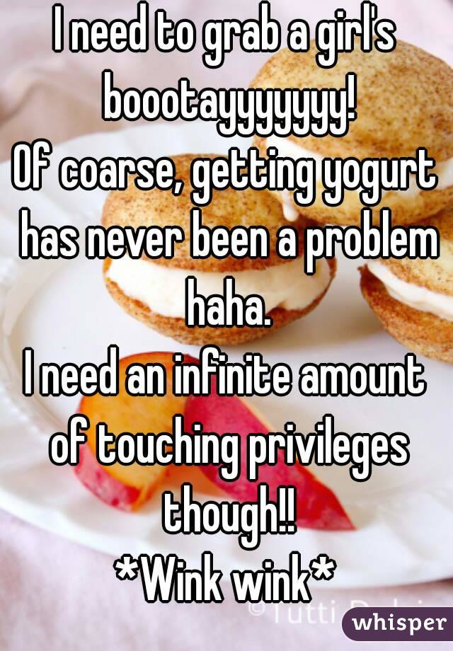 I need to grab a girl's boootayyyyyyy! Of coarse, getting yogurt has never been a problem haha. I need an infinite amount of touching privileges though!! *Wink wink*
