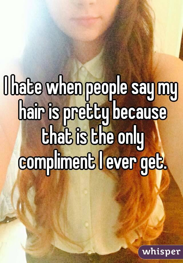 I hate when people say my hair is pretty because that is the only compliment I ever get.