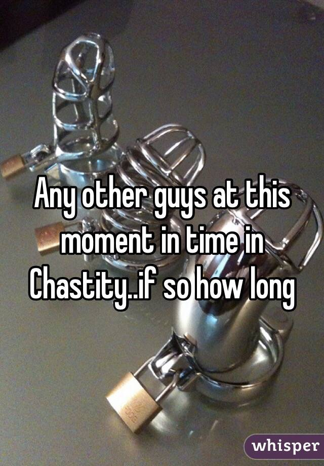 Any other guys at this moment in time in Chastity..if so how long