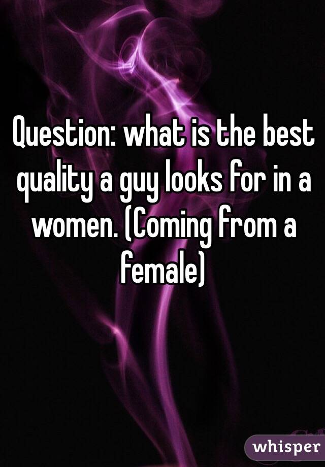 Question: what is the best quality a guy looks for in a women. (Coming from a female)