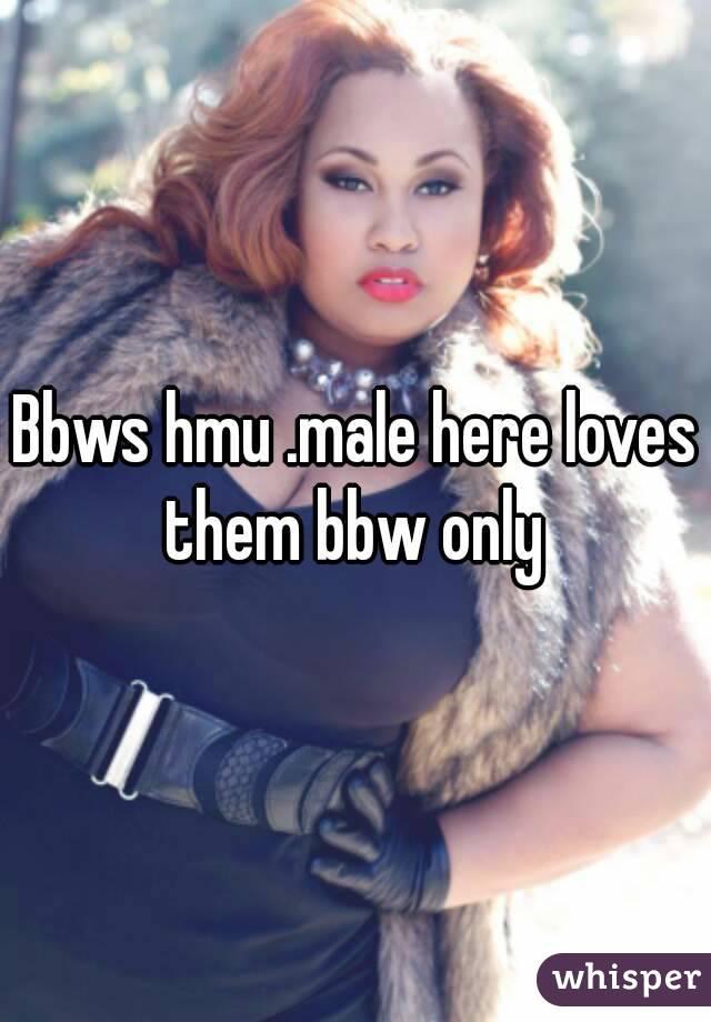Bbws hmu .male here loves them bbw only