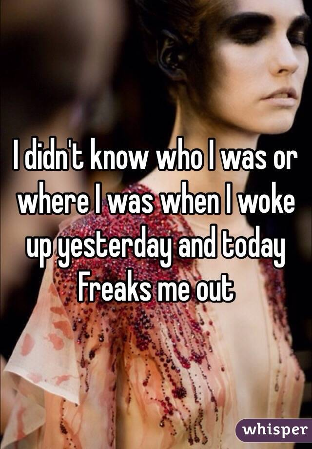 I didn't know who I was or where I was when I woke up yesterday and today Freaks me out