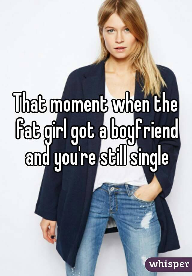That moment when the fat girl got a boyfriend and you're still single