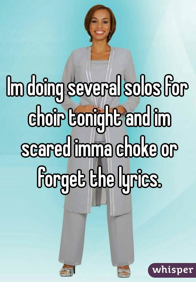 Im doing several solos for choir tonight and im scared imma choke or forget the lyrics.