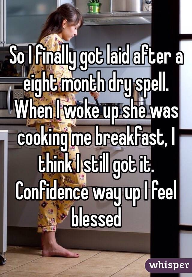 So I finally got laid after a eight month dry spell. When I woke up she was cooking me breakfast, I think I still got it. Confidence way up I feel blessed