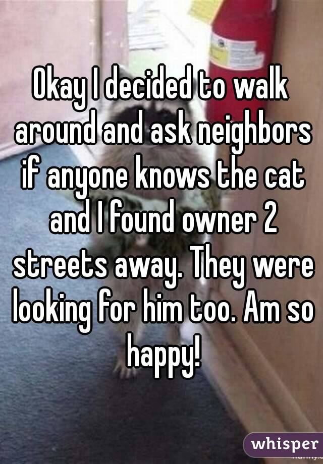 Okay I decided to walk around and ask neighbors if anyone knows the cat and I found owner 2 streets away. They were looking for him too. Am so happy!