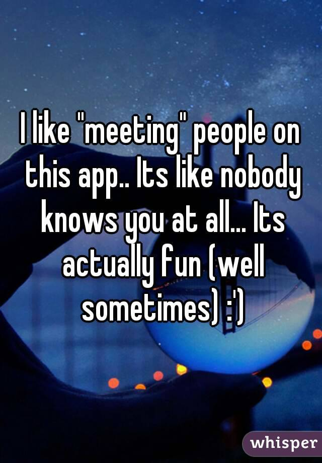 """I like """"meeting"""" people on this app.. Its like nobody knows you at all... Its actually fun (well sometimes) :')"""