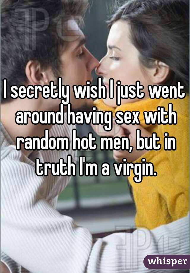 I secretly wish I just went around having sex with random hot men, but in truth I'm a virgin.