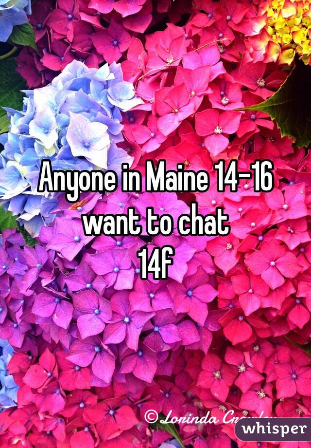 Anyone in Maine 14-16 want to chat  14f