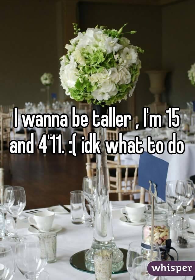 I wanna be taller , I'm 15 and 4'11. :( idk what to do