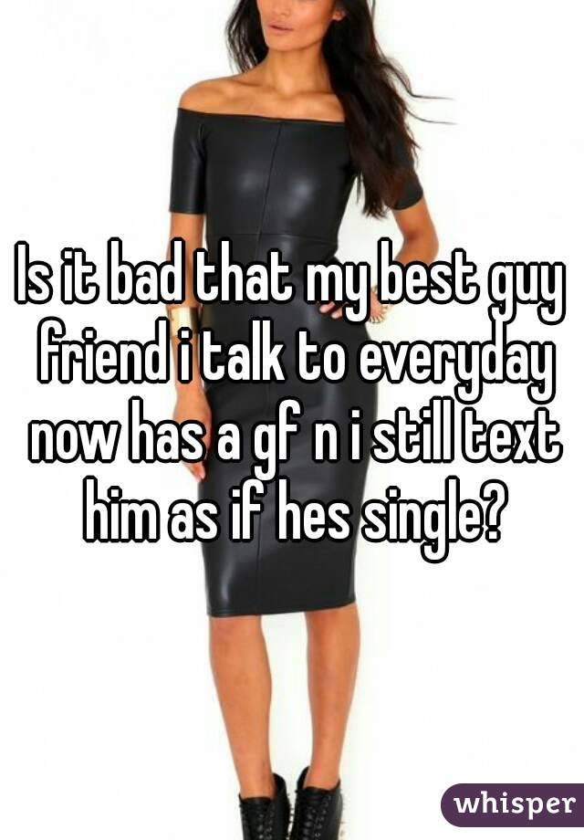 Is it bad that my best guy friend i talk to everyday now has a gf n i still text him as if hes single?