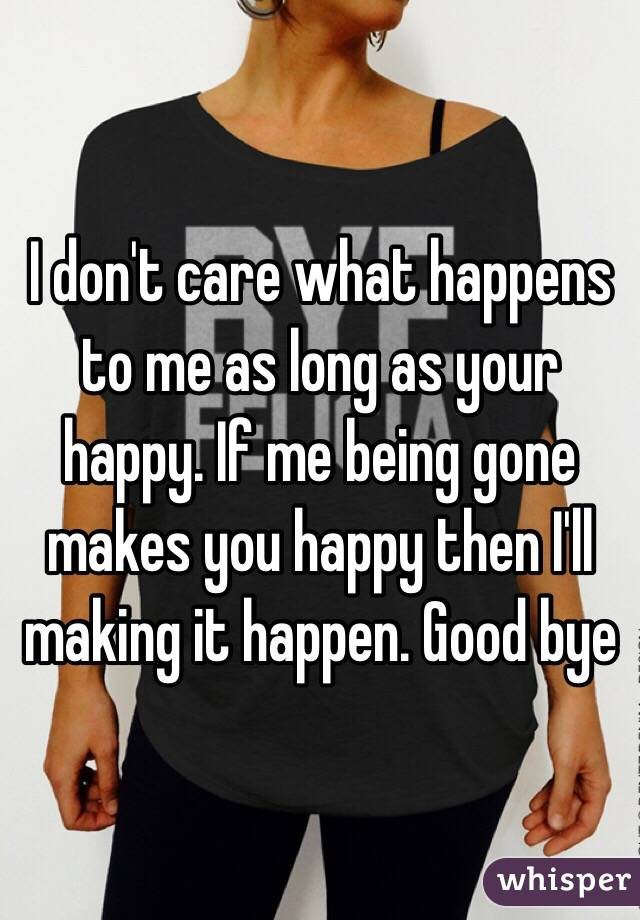 I don't care what happens to me as long as your happy. If me being gone makes you happy then I'll making it happen. Good bye